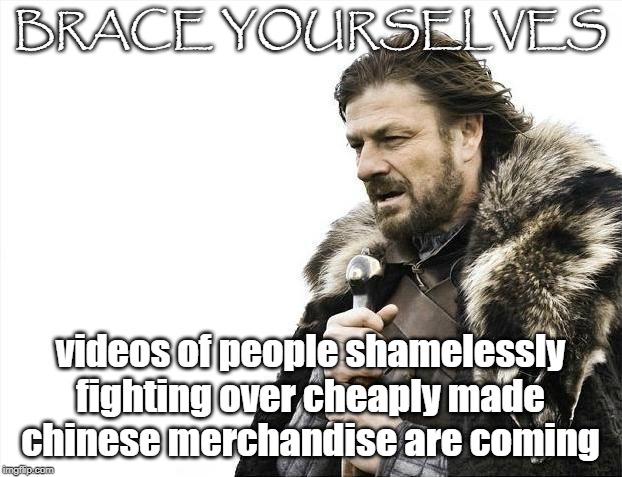Brace Yourselves X is Coming | BRACE YOURSELVES videos of people shamelessly fighting over cheaply made chinese merchandise are coming | image tagged in memes,brace yourselves x is coming | made w/ Imgflip meme maker