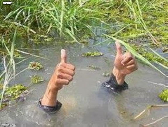 FLOODING THUMBS UP | TOP TEXT | image tagged in flooding thumbs up | made w/ Imgflip meme maker