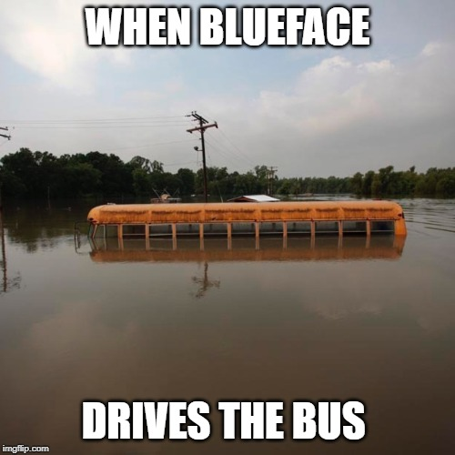 WHEN BLUEFACE DRIVES THE BUS | image tagged in flooded school bus | made w/ Imgflip meme maker
