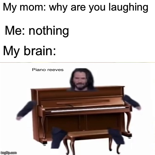 Piano reeves bois | My mom: why are you laughing Me: nothing My brain: | image tagged in piano reeves,epic | made w/ Imgflip meme maker