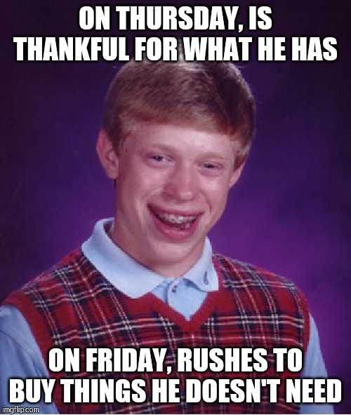 Bad Luck Brian Meme | ON THURSDAY, IS THANKFUL FOR WHAT HE HAS ON FRIDAY, RUSHES TO BUY THINGS HE DOESN'T NEED | image tagged in memes,bad luck brian | made w/ Imgflip meme maker