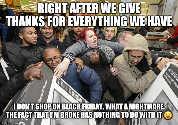 Black Friday Matters | RIGHT AFTER WE GIVE THANKS FOR EVERYTHING WE HAVE I DON'T SHOP ON BLACK FRIDAY. WHAT A NIGHTMARE. THE FACT THAT I'M BROKE HAS NOTHING TO DO  | image tagged in black friday matters | made w/ Imgflip meme maker