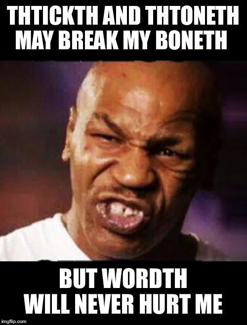 mike tyson | THTICKTH AND THTONETH MAY BREAK MY BONETH BUT WORDTH WILL NEVER HURT ME | image tagged in mike tyson | made w/ Imgflip meme maker