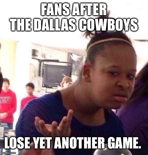 Black Girl Wat |  FANS AFTER THE DALLAS COWBOYS; LOSE YET ANOTHER GAME. | image tagged in memes,black girl wat | made w/ Imgflip meme maker