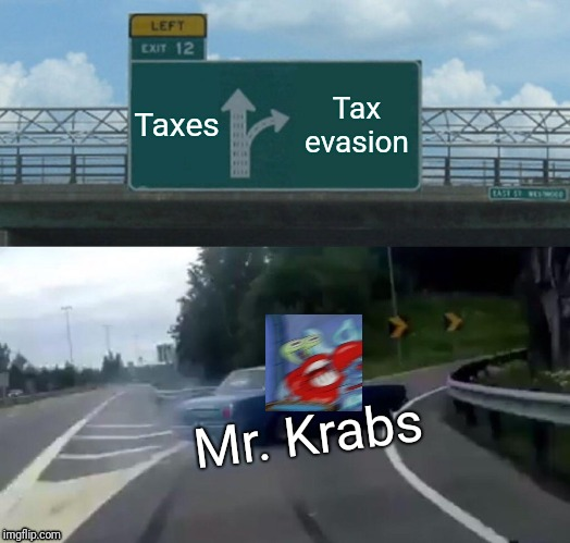 Somebody Arrest Him Already!!! | Taxes Tax evasion Mr. Krabs | image tagged in memes,left exit 12 off ramp | made w/ Imgflip meme maker