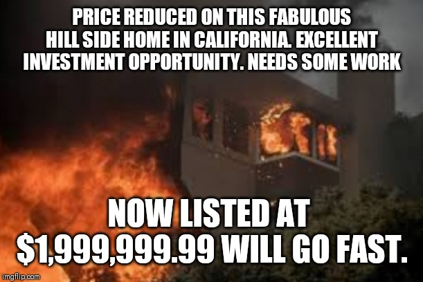 PRICE REDUCED ON THIS FABULOUS HILL SIDE HOME IN CALIFORNIA. EXCELLENT INVESTMENT OPPORTUNITY. NEEDS SOME WORK NOW LISTED AT  $1,999,999.99  | image tagged in california,house,house on fire,california fires | made w/ Imgflip meme maker