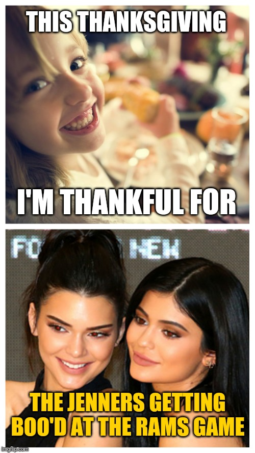 Happy Thanksgiving |  THIS THANKSGIVING; I'M THANKFUL FOR; THE JENNERS GETTING BOO'D AT THE RAMS GAME | image tagged in thanksgiving,football,kylie jenner,kendall jenner,good times | made w/ Imgflip meme maker