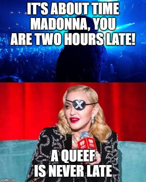 A QUEEF IS NEVER LATE | image tagged in memes,madonna,concert | made w/ Imgflip meme maker