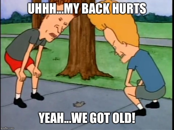 We got old...huh huh...uhhh huh | UHHH...MY BACK HURTS YEAH...WE GOT OLD! | image tagged in beavis and butthead | made w/ Imgflip meme maker