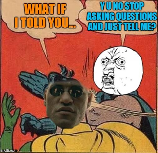 I guess I was just in the slapping mood ;) | WHAT IF I TOLD YOU... Y U NO STOP ASKING QUESTIONS AND JUST TELL ME? | image tagged in memes,44colt,what if i told you,y u no,batman slapping robin,black friday | made w/ Imgflip meme maker