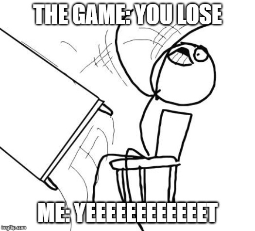 Table Flip Guy Meme | THE GAME: YOU LOSE ME: YEEEEEEEEEEEET | image tagged in memes,table flip guy | made w/ Imgflip meme maker