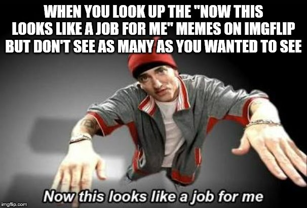 "Now this looks like a job for me | WHEN YOU LOOK UP THE ""NOW THIS LOOKS LIKE A JOB FOR ME"" MEMES ON IMGFLIP BUT DON'T SEE AS MANY AS YOU WANTED TO SEE 