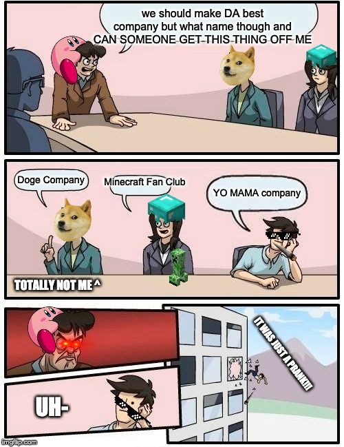 dA bEsT cOmPaNy EvEr (edited) (yes i remade the retire meme so plz give mercy ;-; ) | we should make DA best company but what name though and CAN SOMEONE GET THIS THING OFF ME Doge Company Minecraft Fan Club YO MAMA company IT | image tagged in memes,boardroom meeting suggestion,super funny,funny,doge | made w/ Imgflip meme maker