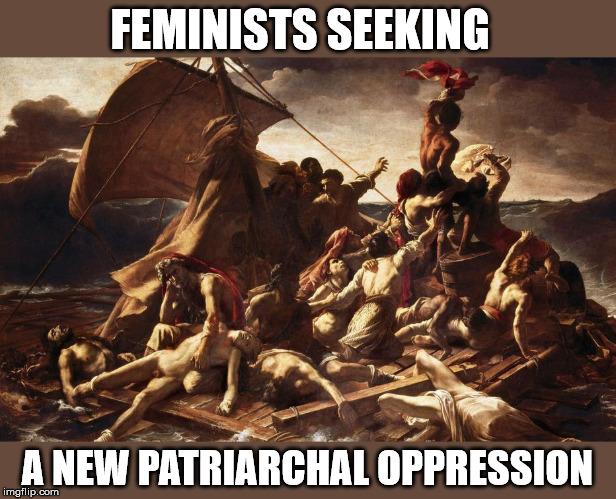 Feminist seeking a new patriarchal oppression | FEMINISTS SEEKING A NEW PATRIARCHAL OPPRESSION | image tagged in feminist | made w/ Imgflip meme maker