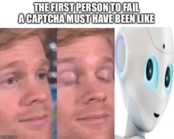 The first person to |  THE FIRST PERSON TO FAIL A CAPTCHA MUST HAVE BEEN LIKE | image tagged in the first person to | made w/ Imgflip meme maker