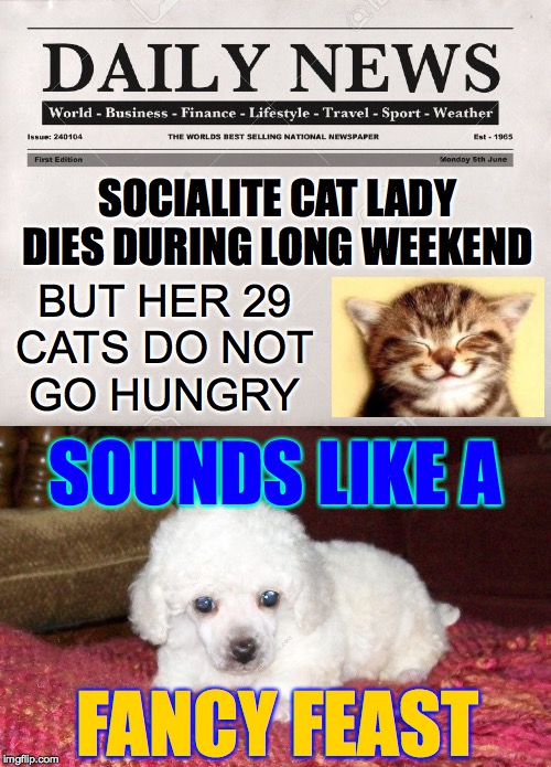 Black Humour Weekend a LordCheesus Event Nov 29-Dec 1 |  SOCIALITE CAT LADY DIES DURING LONG WEEKEND; BUT HER 29 CATS DO NOT GO HUNGRY; SOUNDS LIKE A; FANCY FEAST | image tagged in newspaper,memes,cat lady,black friday,black humour,fancy feast | made w/ Imgflip meme maker