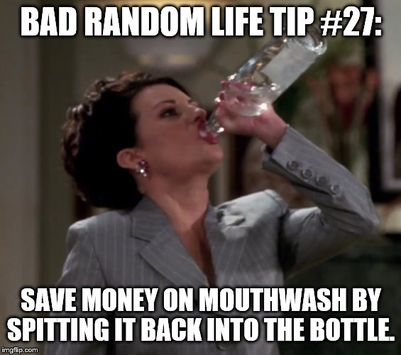 BAD RANDOM LIFE TIP #27: SAVE MONEY ON MOUTHWASH BY SPITTING IT BACK INTO THE BOTTLE. | image tagged in karen drinks vodka | made w/ Imgflip meme maker