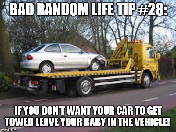 Tow truck | BAD RANDOM LIFE TIP #28: IF YOU DON'T WANT YOUR CAR TO GET TOWED LEAVE YOUR BABY IN THE VEHICLE! | image tagged in tow truck | made w/ Imgflip meme maker