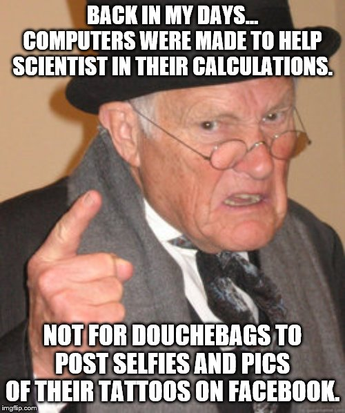 Back In My Day Meme | BACK IN MY DAYS…COMPUTERS WERE MADE TO HELP SCIENTIST IN THEIR CALCULATIONS. NOT FOR DOUCHEBAGS TO POST SELFIES AND PICS OF THEIR TATTOOS O | image tagged in memes,back in my day,computer,science,douchebag | made w/ Imgflip meme maker