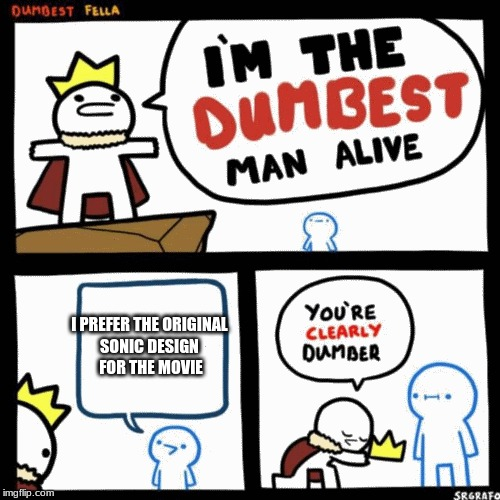 I'm the dumbest man alive | I PREFER THE ORIGINAL  SONIC DESIGN  FOR THE MOVIE | image tagged in i'm the dumbest man alive | made w/ Imgflip meme maker