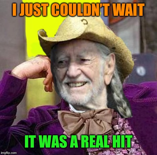 Creepy Condescending Willy Nelson | I JUST COULDN'T WAIT IT WAS A REAL HIT | image tagged in creepy condescending willy nelson | made w/ Imgflip meme maker