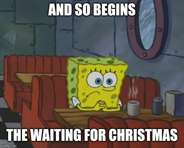 Spongebob Waiting | AND SO BEGINS THE WAITING FOR CHRISTMAS | image tagged in spongebob waiting | made w/ Imgflip meme maker