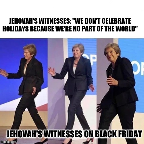 "sneaky woman |  JEHOVAH'S WITNESSES: ""WE DON'T CELEBRATE HOLIDAYS BECAUSE WE'RE NO PART OF THE WORLD""; JEHOVAH'S WITNESSES ON BLACK FRIDAY 