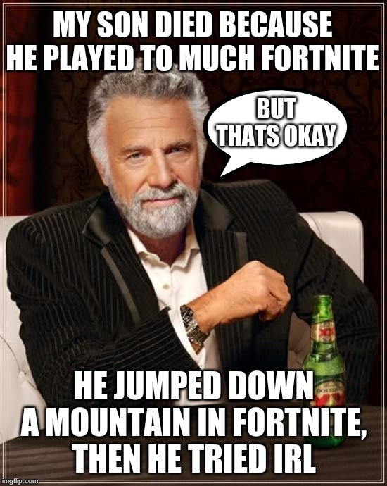 The Most Interesting Man In The World Meme | MY SON DIED BECAUSE HE PLAYED TO MUCH FORTNITE HE JUMPED DOWN A MOUNTAIN IN FORTNITE, THEN HE TRIED IRL BUT THATS OKAY | image tagged in memes,the most interesting man in the world | made w/ Imgflip meme maker
