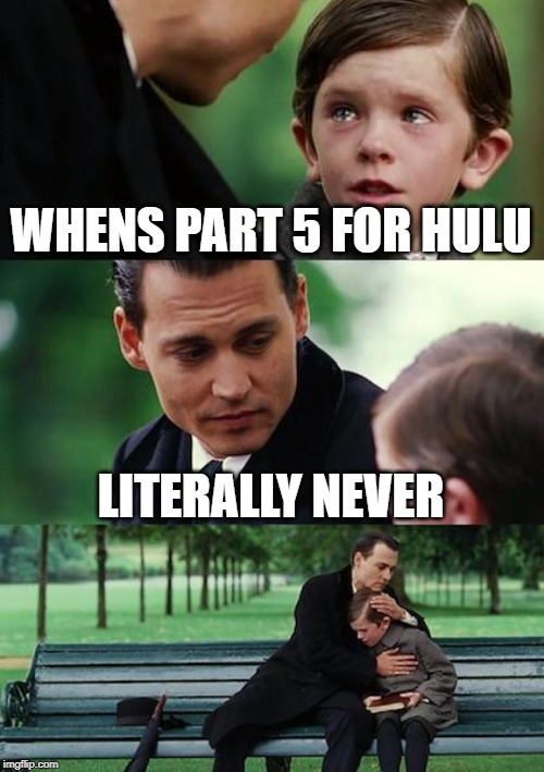 I just want part 5 for jojo on hulu!!! ;( | WHENS PART 5 FOR HULU LITERALLY NEVER | image tagged in memes,finding neverland | made w/ Imgflip meme maker