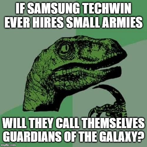 Philosoraptor Meme |  IF SAMSUNG TECHWIN EVER HIRES SMALL ARMIES; WILL THEY CALL THEMSELVES GUARDIANS OF THE GALAXY? | image tagged in memes,philosoraptor | made w/ Imgflip meme maker