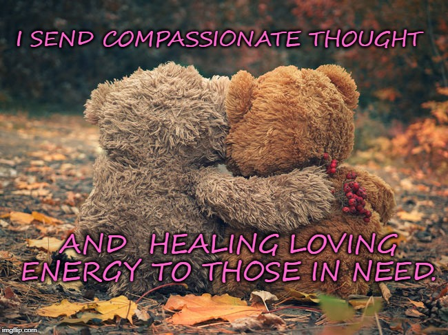 I SEND COMPASSIONATE THOUGHT AND  HEALING LOVING ENERGY TO THOSE IN NEED. | image tagged in compassion,love,hugs | made w/ Imgflip meme maker