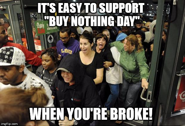 "Black Friday | IT'S EASY TO SUPPORT  ""BUY NOTHING DAY"" WHEN YOU'RE BROKE! 