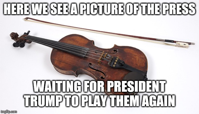 Played Like a Cheap Violin |  HERE WE SEE A PICTURE OF THE PRESS; WAITING FOR PRESIDENT TRUMP TO PLAY THEM AGAIN | image tagged in trump,mainstream media,cheap violin,idiots | made w/ Imgflip meme maker