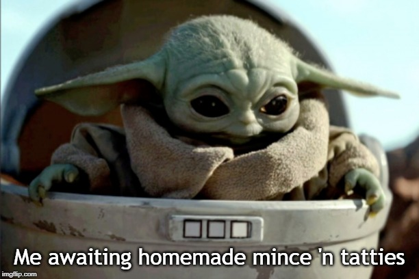 Me awaiting homemade mince 'n tatties | image tagged in baby yoda | made w/ Imgflip meme maker