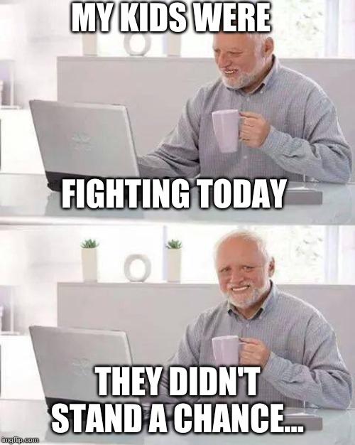 Hide the Pain Harold |  MY KIDS WERE; FIGHTING TODAY; THEY DIDN'T STAND A CHANCE... | image tagged in memes,hide the pain harold | made w/ Imgflip meme maker