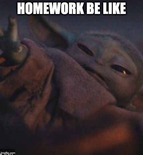Baby yoda nope |  HOMEWORK BE LIKE | image tagged in baby yoda,yay | made w/ Imgflip meme maker