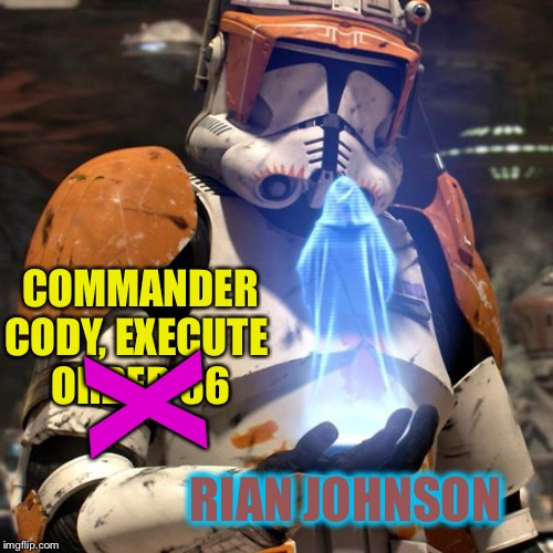 Order 66 | COMMANDER CODY, EXECUTE   ORDER 66 RIAN JOHNSON X | image tagged in order 66 | made w/ Imgflip meme maker