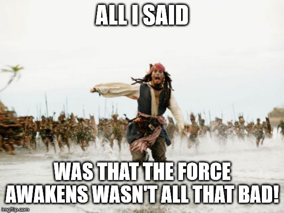 You can yell at me all you want, But.... | ALL I SAID WAS THAT THE FORCE AWAKENS WASN'T ALL THAT BAD! | image tagged in memes,jack sparrow being chased,star wars,the force awakens | made w/ Imgflip meme maker