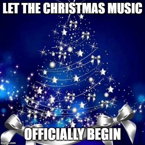 Merry Christmas  | LET THE CHRISTMAS MUSIC OFFICIALLY BEGIN | image tagged in merry christmas | made w/ Imgflip meme maker