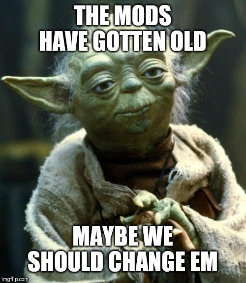 Star Wars Yoda Meme | THE MODS HAVE GOTTEN OLD MAYBE WE SHOULD CHANGE EM | image tagged in memes,star wars yoda | made w/ Imgflip meme maker