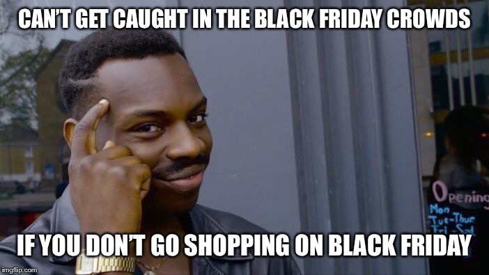 Roll Safe Think About It Meme | CAN'T GET CAUGHT IN THE BLACK FRIDAY CROWDS IF YOU DON'T GO SHOPPING ON BLACK FRIDAY | image tagged in memes,roll safe think about it | made w/ Imgflip meme maker