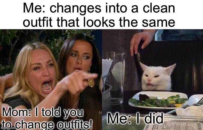 Me at 11 years old | Mom: I told you to change outfits! Me: I did Me: changes into a clean outfit that looks the same | image tagged in memes,woman yelling at cat,clothes | made w/ Imgflip meme maker