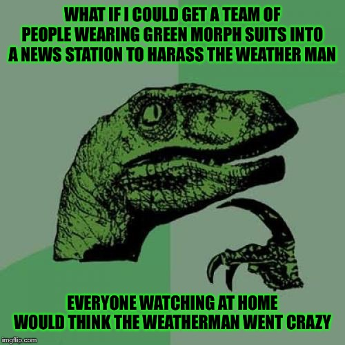 Philosoraptor | WHAT IF I COULD GET A TEAM OF PEOPLE WEARING GREEN MORPH SUITS INTO A NEWS STATION TO HARASS THE WEATHER MAN EVERYONE WATCHING AT HOME WOULD | image tagged in memes,philosoraptor | made w/ Imgflip meme maker