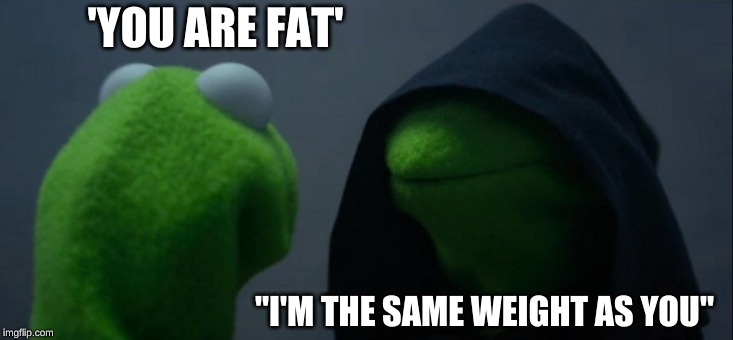 "Evil Kermit |  'YOU ARE FAT'; ""I'M THE SAME WEIGHT AS YOU"" 