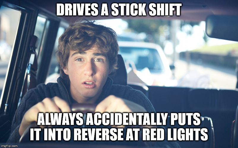 Perpetually Confused Driver | DRIVES A STICK SHIFT ALWAYS ACCIDENTALLY PUTS IT INTO REVERSE AT RED LIGHTS | image tagged in perpetually confused driver,bad driver,stupid drivers,car,bad drivers | made w/ Imgflip meme maker