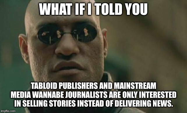 Fake news generate real money | WHAT IF I TOLD YOU TABLOID PUBLISHERS AND MAINSTREAM MEDIA WANNABE JOURNALISTS ARE ONLY INTERESTED IN SELLING STORIES INSTEAD OF DELIVERING  | image tagged in memes,matrix morpheus,fake news,reporter,story,media | made w/ Imgflip meme maker