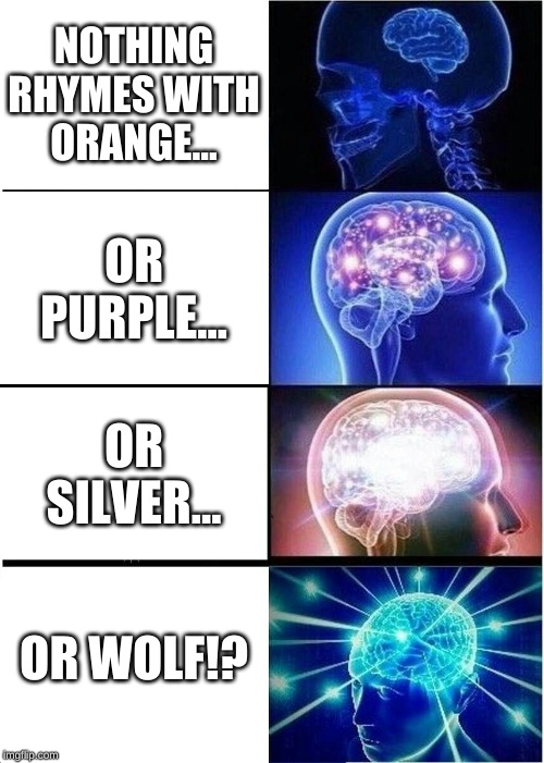 Expanding Brain |  NOTHING RHYMES WITH ORANGE... OR PURPLE... OR SILVER... OR WOLF!? | image tagged in memes,expanding brain | made w/ Imgflip meme maker