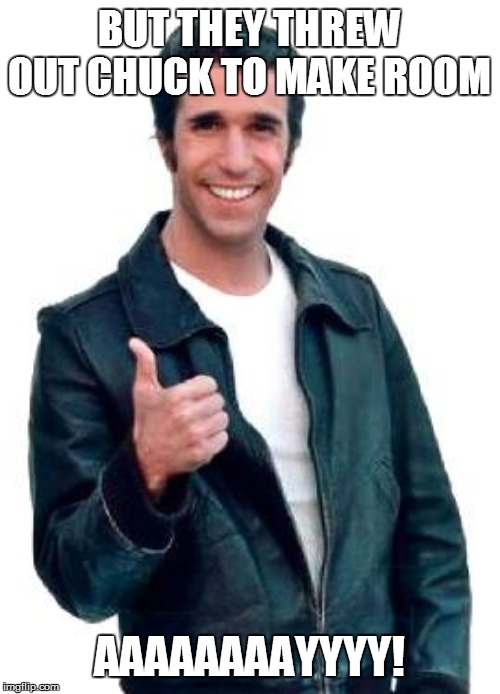 Fonzie | BUT THEY THREW OUT CHUCK TO MAKE ROOM AAAAAAAAYYYY! | image tagged in fonzie | made w/ Imgflip meme maker
