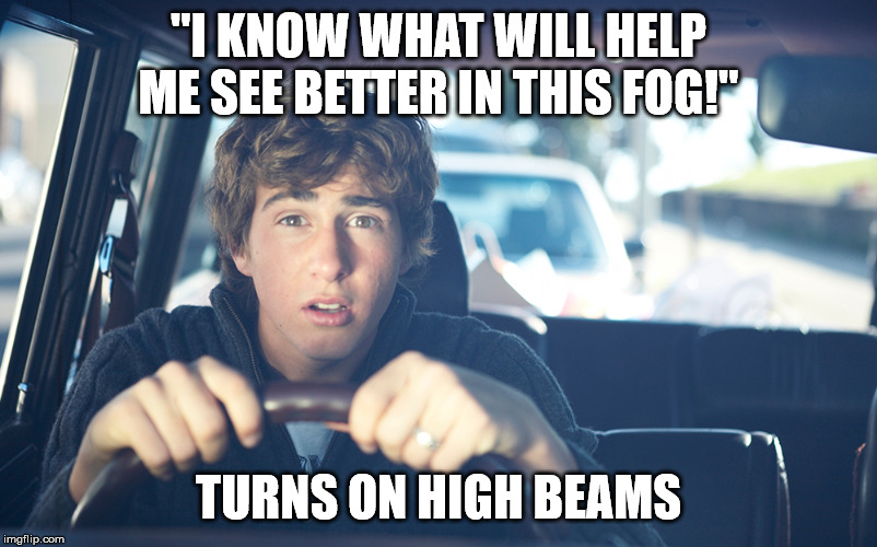 "Perpetually Confused Driver | ""I KNOW WHAT WILL HELP ME SEE BETTER IN THIS FOG!"" TURNS ON HIGH BEAMS 