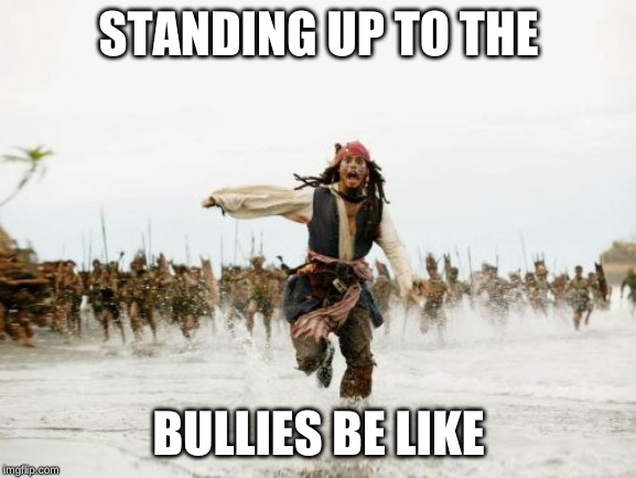 Jack Sparrow Being Chased |  STANDING UP TO THE; BULLIES BE LIKE | image tagged in memes,jack sparrow being chased | made w/ Imgflip meme maker